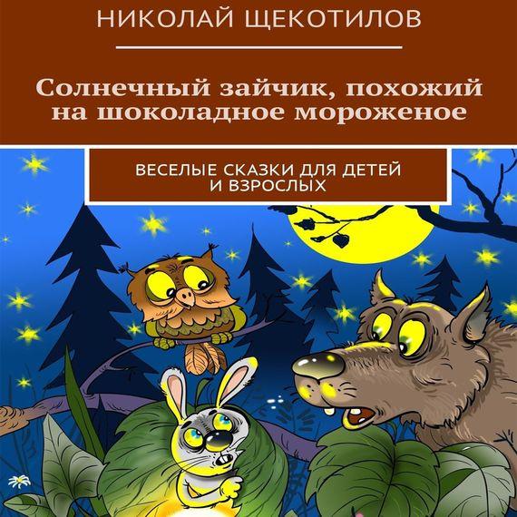Николай Щекотилов Солнечный зайчик, похожий на шоколадное мороженое. Веселые сказки для детей ивзрослых николай щекотилов велосипед нужен каждому веселые сказки для детей ивзрослых