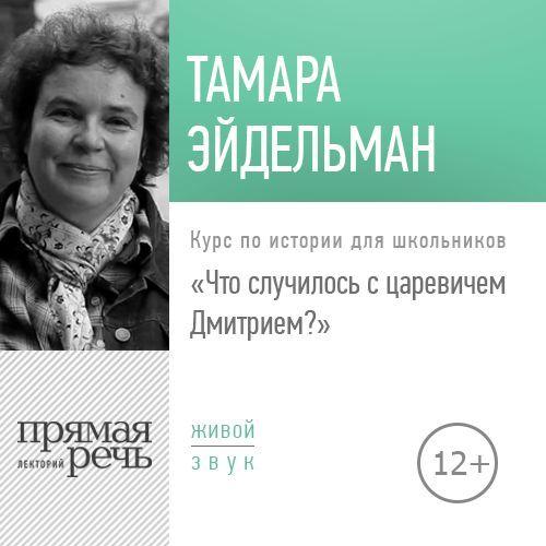 Тамара Эйдельман Лекция «Что случилось с царевичем Дмитрием» тамара эйдельман лекция путешествие на южный полюс