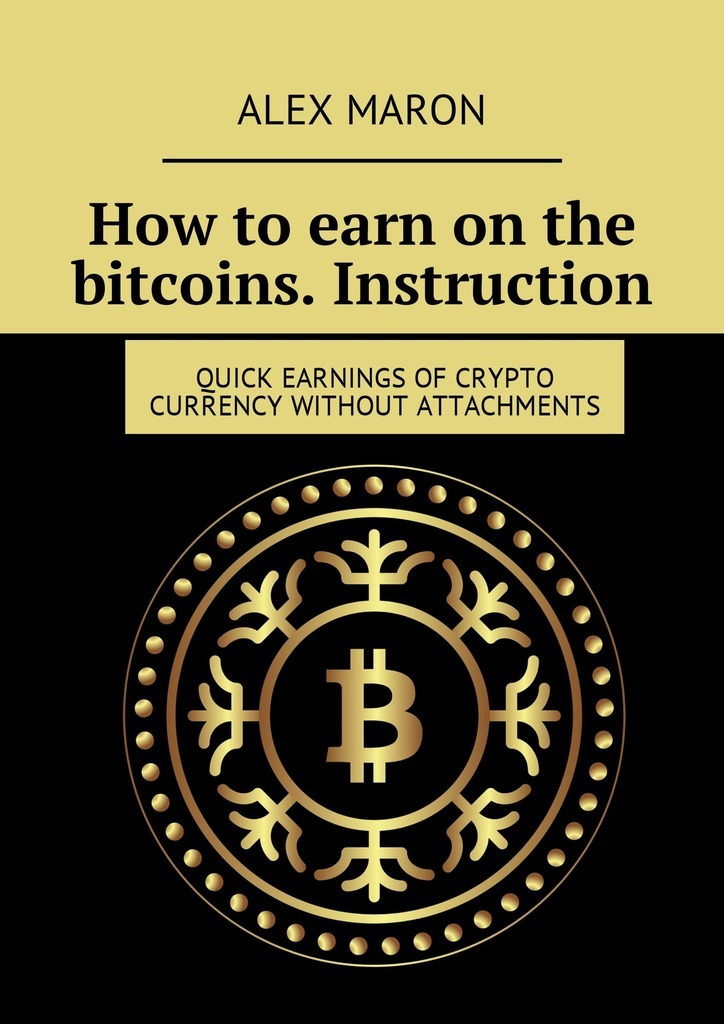 Alex Maron How to earn on the bitcoins. Instruction. Quick earnings of crypto currency without attachments jim mcconoughey the wisdom of failure how to learn the tough leadership lessons without paying the price