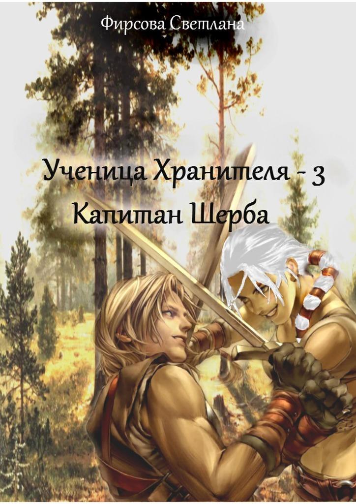 Обложка книги Ученица Хранителя – 3. Капитан Шерба, автор Светлана Фирсова