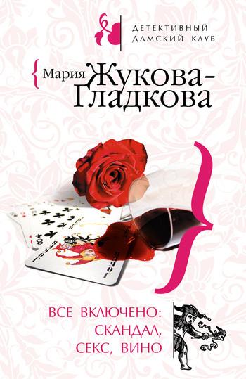 Мария Жукова-Гладкова Все включено: скандал, секс, вино мария жукова гладкова большие девочки не плачут