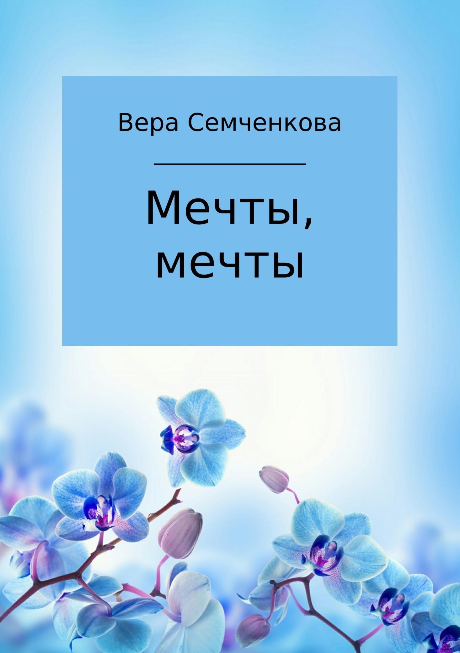 Вера Семченкова - Мечты, мечты
