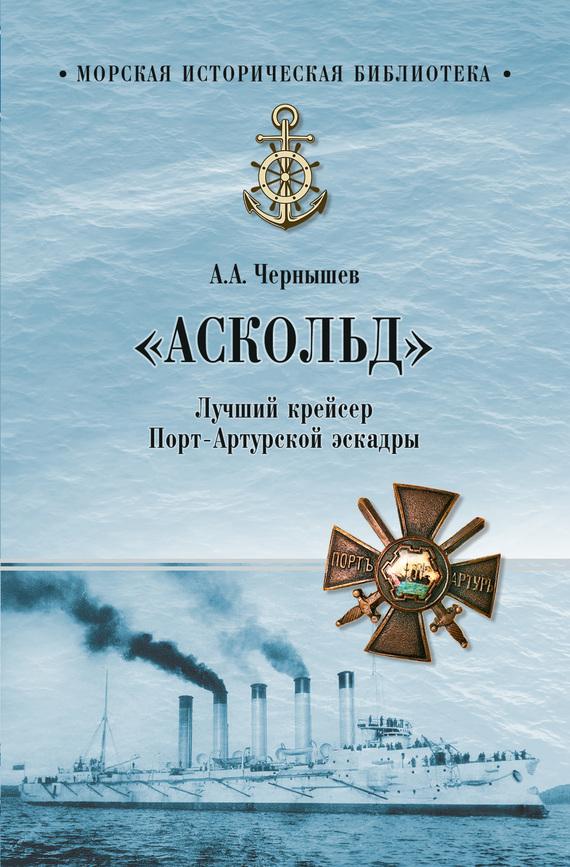 Александр Чернышев «Аскольд». Лучший крейсер Порт-Артурской эскадры шейкин аскольд львович резидент