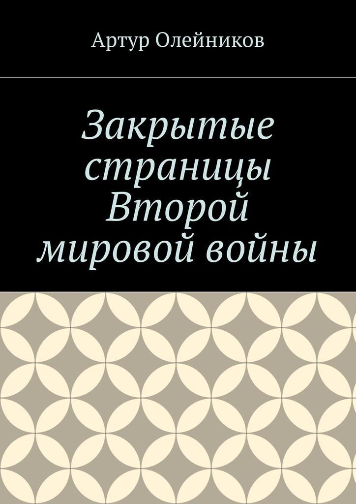 Артур Олейников Закрытые страницы Второй мировой войны кай мольтке за кулисами второй мировой войны
