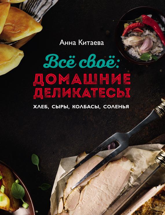 Анна Китаева Всё своё: домашние деликатесы анна китаева я люблю мультиварку серия кулинарные книги анны китаевой