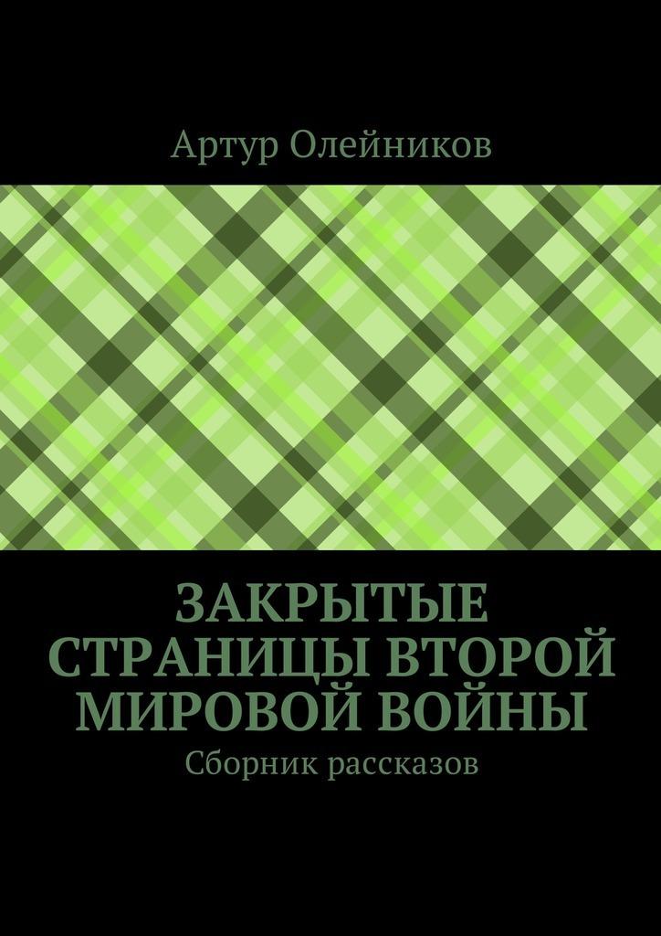 Артур Олейников Закрытые страницы Второй мировой войны. Сборник рассказов