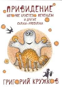 Григорий Кружков - Привидение, которое хрустело печеньем, и другие сказки-рассказки