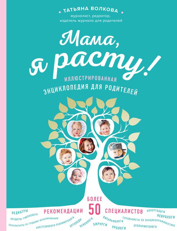 Татьяна Волкова. Мама, я расту. Иллюстрированная энциклопедия для родителей