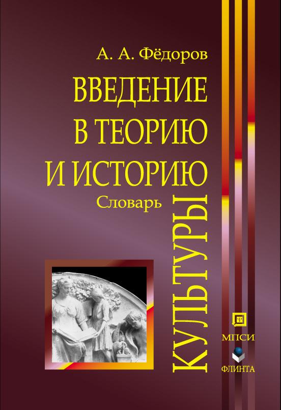А. А. Федоров Введение в теорию и историю культуры: словарь
