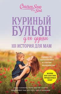 - Куриный бульон для души. 101 история для мам. О радости, вдохновении и счастье материнства