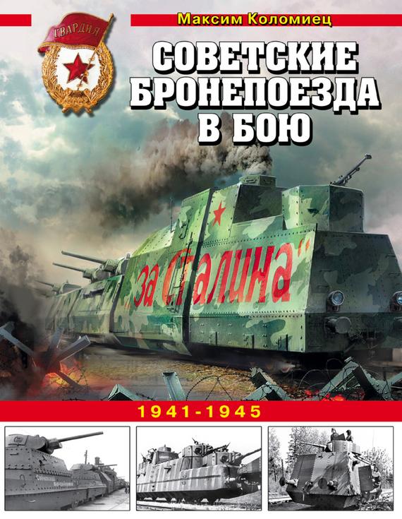 Максим Коломиец Советские бронепоезда в бою. 1941-1945 валентин рунов удар по украине вермахт против красной армии