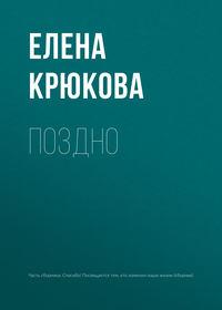 Елена Крюкова - Поздно