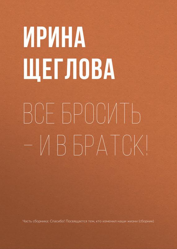 Ирина Щеглова Все бросить – и в Братск!