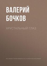 Валерий Бочков - Хрустальный глаз
