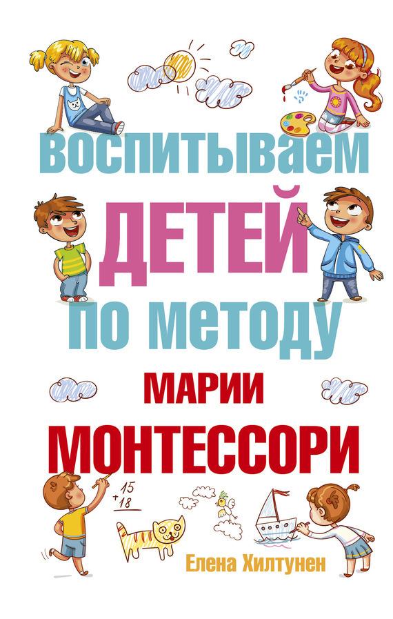 Елена Хилтунен - Воспитываем детей по методу Марии Монтессори