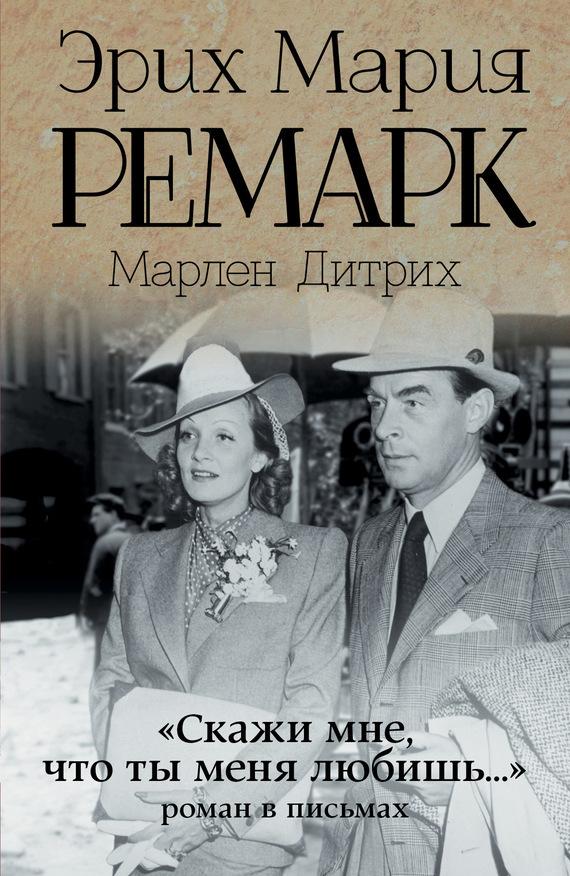 Марлен Дитрих, Эрих Мария Ремарк - «Скажи мне, что ты меня любишь…»: роман в письмах