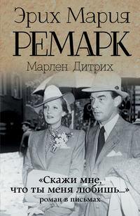 Эрих Мария Ремарк - «Скажи мне, что ты меня любишь…»: роман в письмах