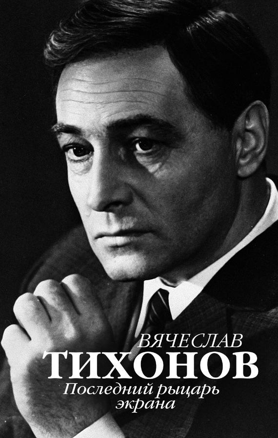 Юрий Крылов - Вячеслав Тихонов. Последний рыцарь экрана