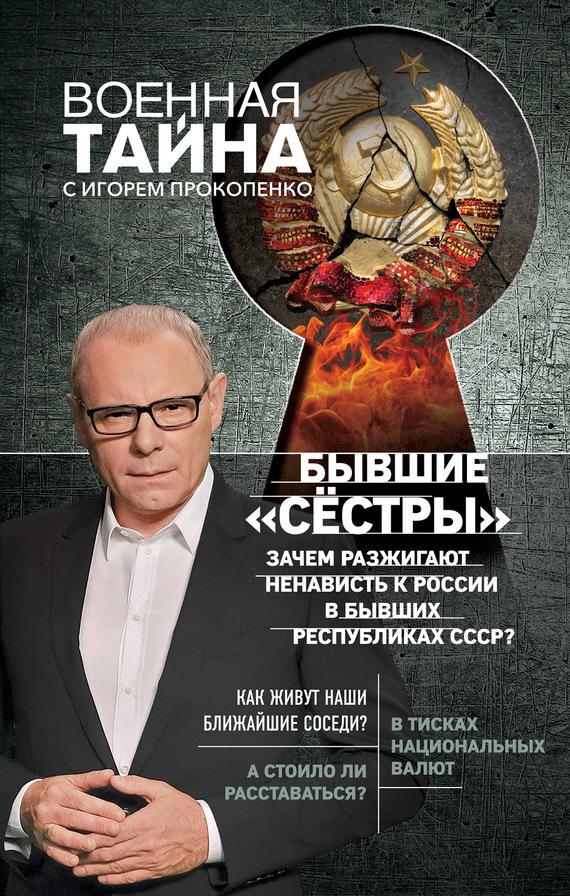 Игорь Прокопенко - Бывшие «сёстры». Зачем разжигают ненависть к России в бывших республиках СССР?