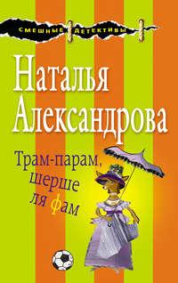 Наталья Александрова - Трам-парам, шерше ля фам