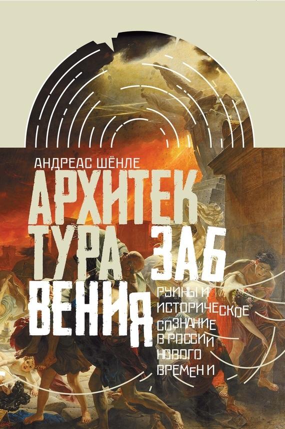 Андреас Шёнле. Архитектура забвения. Руины и историческое сознание в России Нового времени