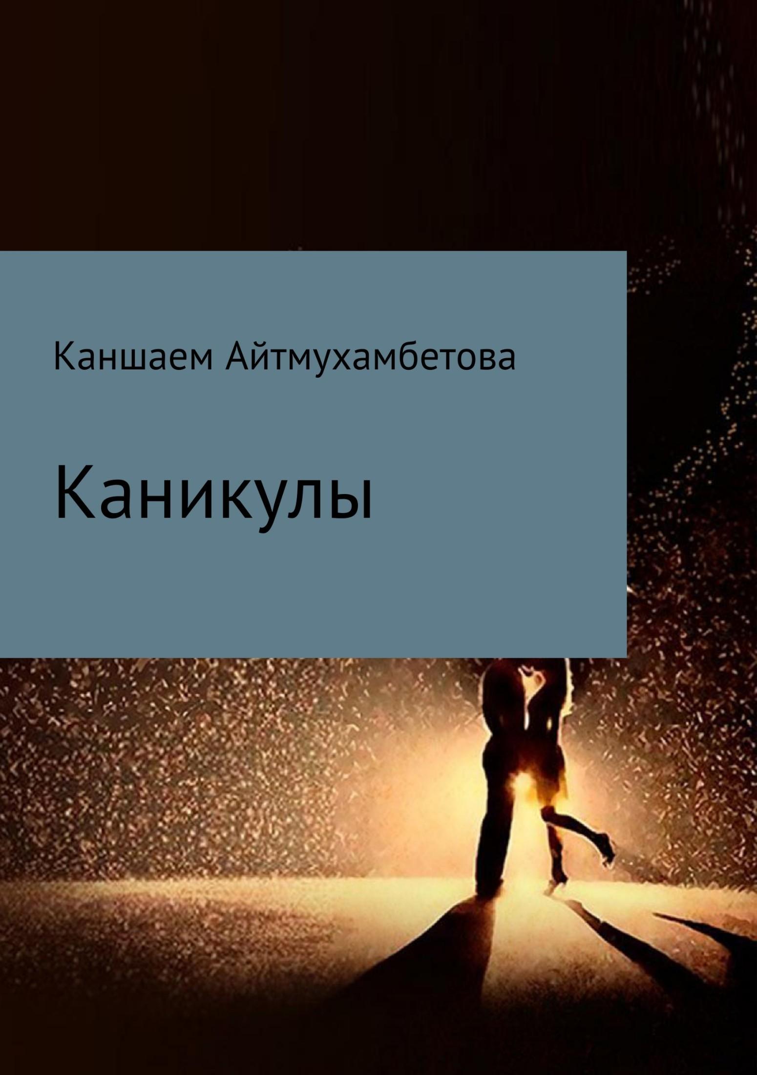 Каншаем Карисовна Айтмухамбетова Каникулы каншаем карисовна айтмухамбетова каникулы