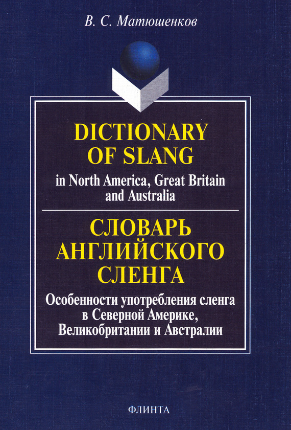 В. С. Матюшенков Dictionary of Slang in North America, Great Britain and Australia. Словарь английского сленга. Особенности употребления сленга в Северной Америке, Великобритании и Австралии