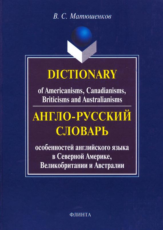 В. С. Матюшенков Dictionary of Americanisms, Canadianisms, Briticisms and Australianisms. Англо-русский словарь особенностей английского языка в Северной Америке, Великобритании и Австралии