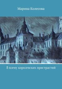 Марина Колесова - В плену королевских пристрастий
