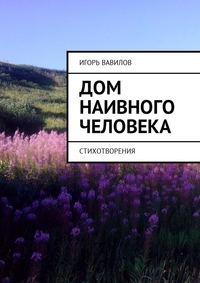 Игорь Юрьевич Вавилов - Дом наивного человека. Стихотворения