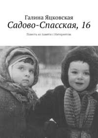 Галина Яцковская - Садово-Спасская,16. Повесть изпамяти сИнтернетом