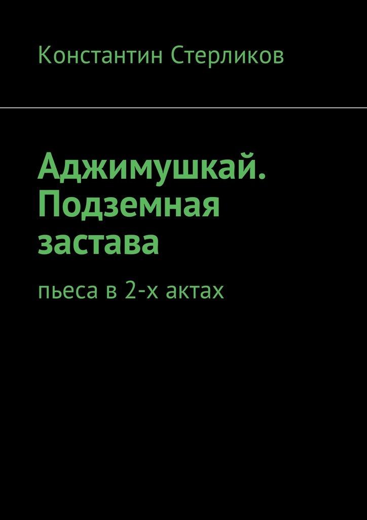 Константин Стерликов Аджимушкай. Подземная застава. Пьеса в2-х актах