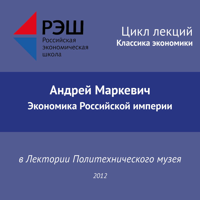 Андрей Маркевич. Лекция №02 «Андрей Маркевич. Экономика Российской империи»