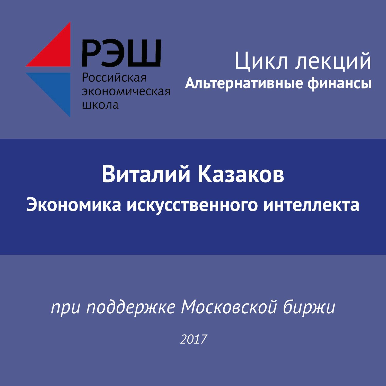 Виталий Казаков. Лекция №02 «Виталий Казаков. Экономика искусственного интеллекта»