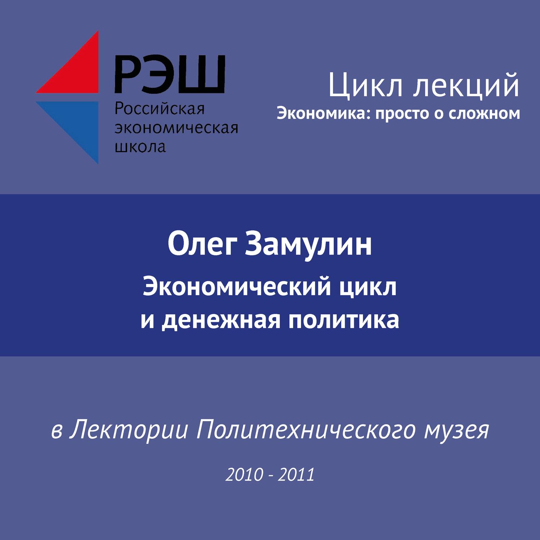 Олег Замулин. Лекция №02 «Экономический цикл и денежная политика»