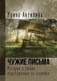 Ирина Антипина - Чужие письма. Истории о любви, подслушанныенаскамейке