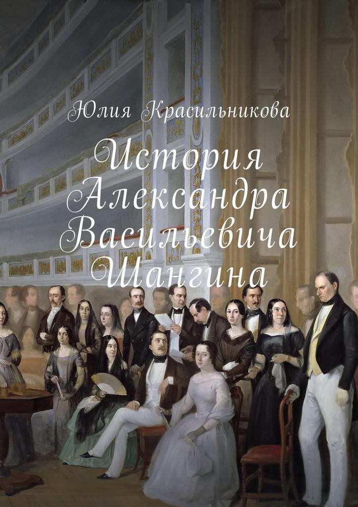 Юлия Красильникова История Александра Васильевича Шангина