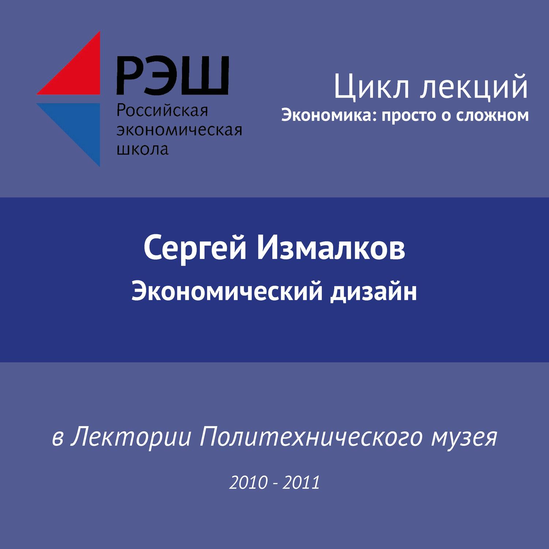 Сергей Измалков. Лекция №05 «Экономический дизайн»