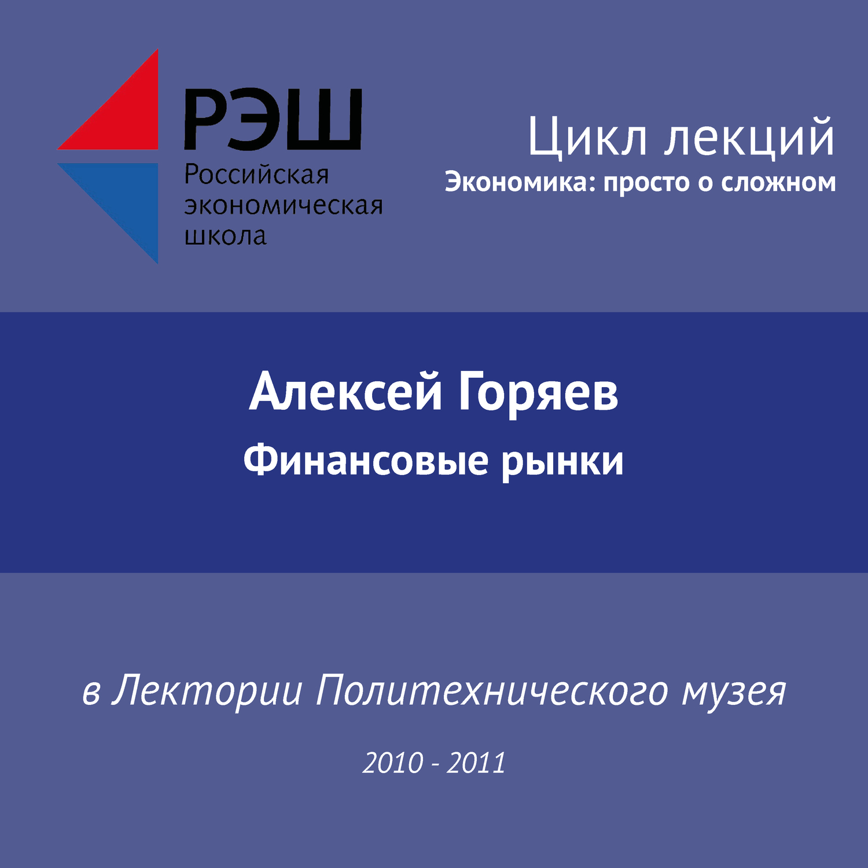 Алексей Горяев. Лекция №09 «Финансовые рынки»