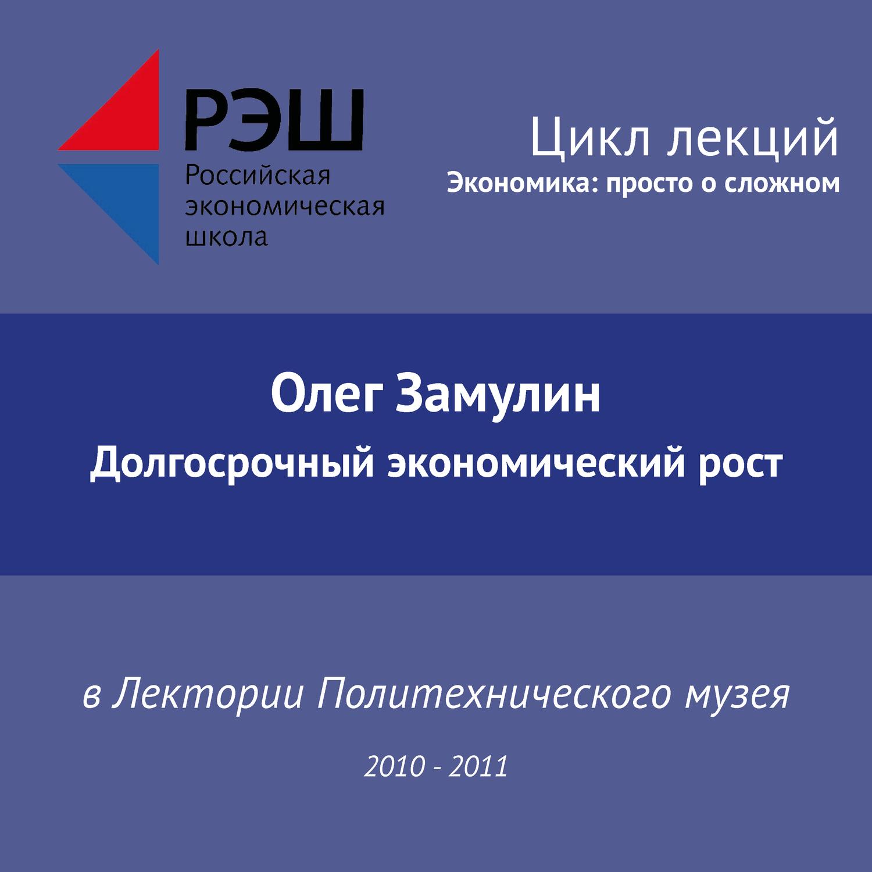 Олег Замулин. Лекция №11 «Долгосрочный экономический рост»