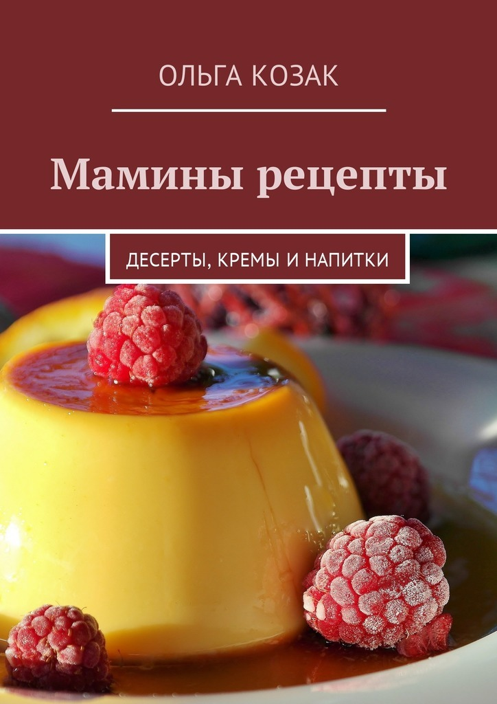 Ольга Козак - Мамины рецепты. Десерты, кремы и напитки