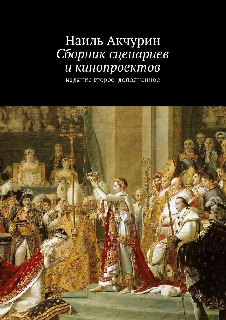 Наиль Акчурин - Сборник сценариев и кинопроектов. Издание второе, дополненное