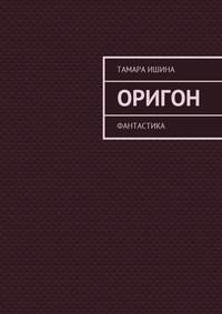 Тамара Ишина - Оригон. Фантастика