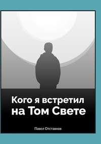 Павел Отставнов - Кого я встретил на Том Свете