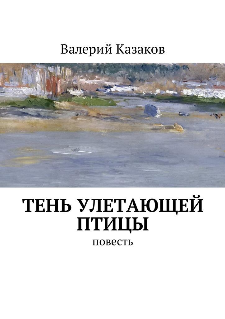 Валерий Казаков Тень улетающей птицы. Повесть валерий мирошников жизнь и