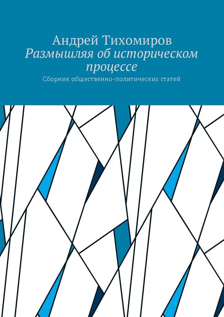 Андрей Тихомиров - Размышляя об историческом процессе. Сборник общественно-политических статей