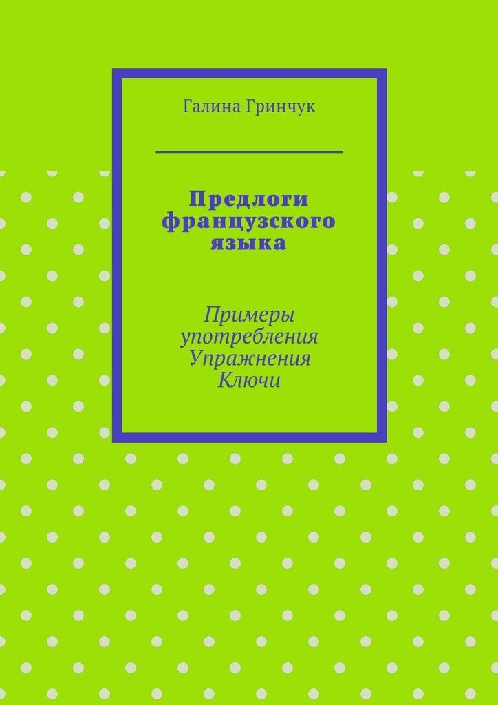 Галина Гринчук - Предлоги французского языка. Примеры употребления. Упражнения. Ключи