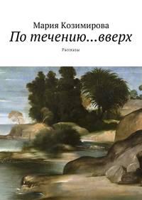 Мария Николаевна Козимирова - По течению… вверх. Рассказы