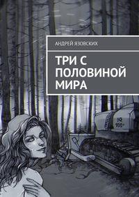 Андрей Язовских - Три с половиной мира