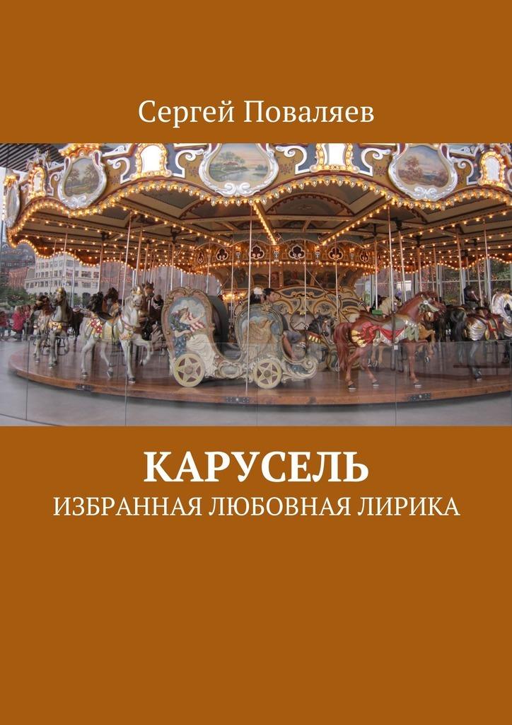 Сергей Поваляев Карусель. Избранная любовная лирика сергей юрьев мечта о крылатом коне сборник